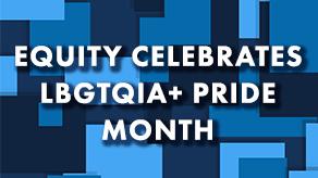 Equity Celebrates LBGTQIA+ Pride Month